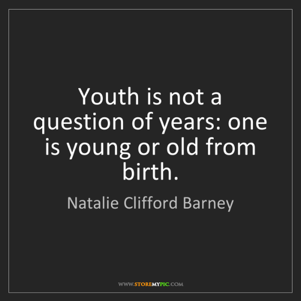 Natalie Clifford Barney: Youth is not a question of years: one is young or old...