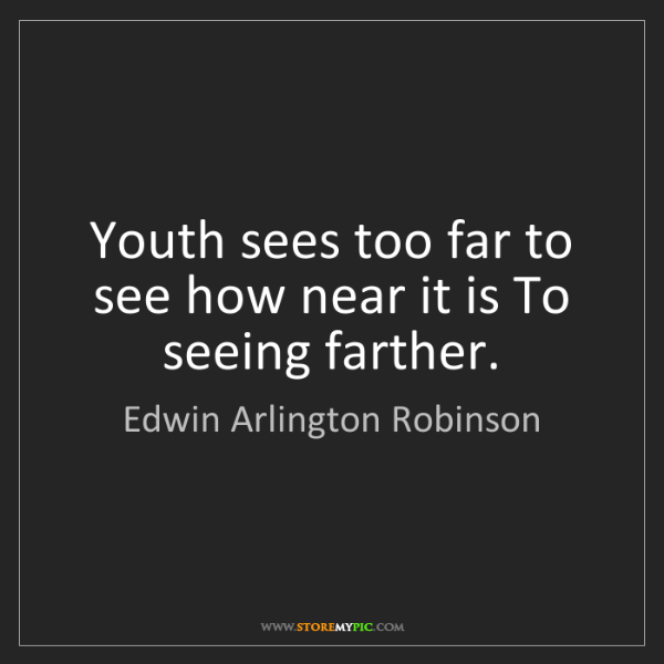 Edwin Arlington Robinson: Youth sees too far to see how near it is To seeing farther.