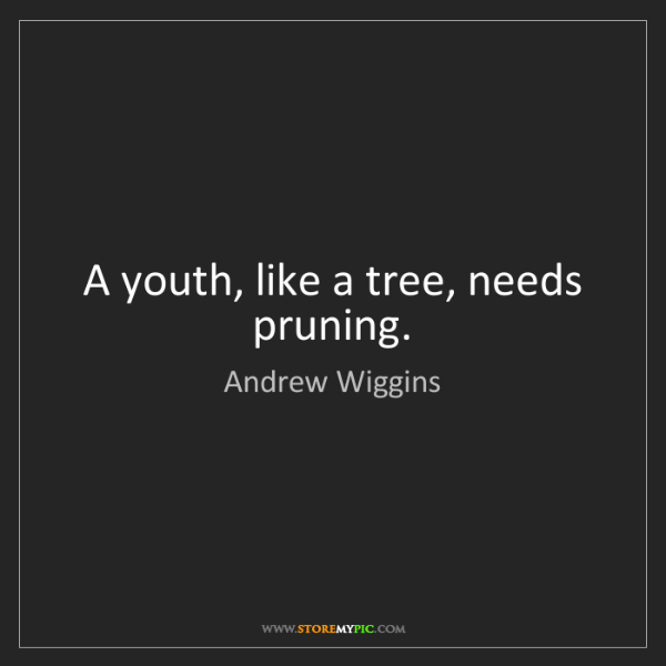 Andrew Wiggins: A youth, like a tree, needs pruning.