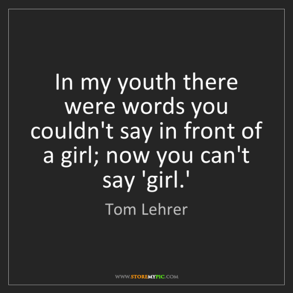 Tom Lehrer: In my youth there were words you couldn't say in front...