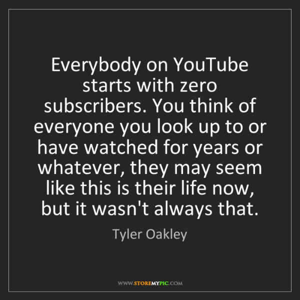 Tyler Oakley: Everybody on YouTube starts with zero subscribers. You...