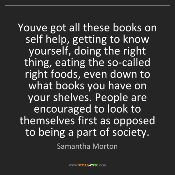 Samantha Morton: Youve got all these books on self help, getting to know...