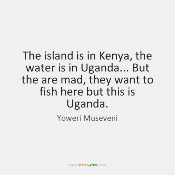 The island is in Kenya, the water is in Uganda... But the ...