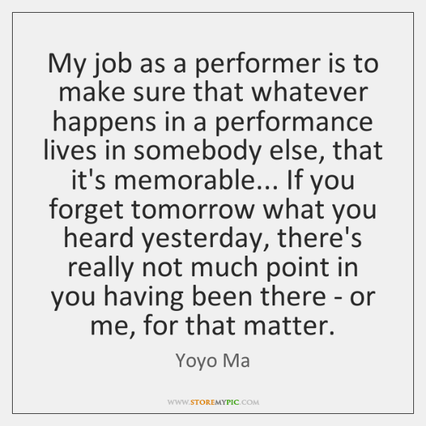 My job as a performer is to make sure that whatever happens ...