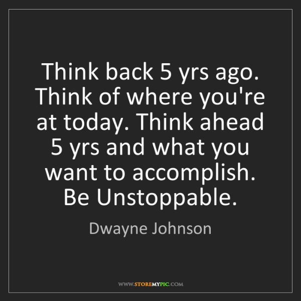 Dwayne Johnson: Think back 5 yrs ago. Think of where you're at today....