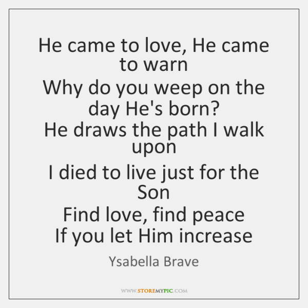He came to love, He came to warn   Why do you weep ...