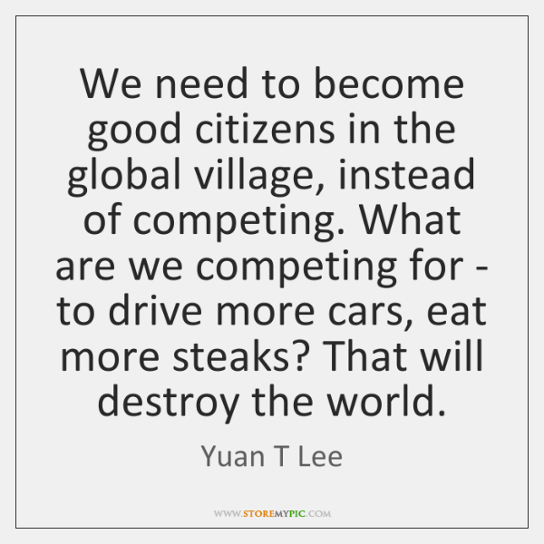 We need to become good citizens in the global village, instead of ...