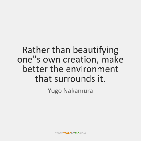 Rather than beautifying one's own creation, make better the environment that surrounds ...