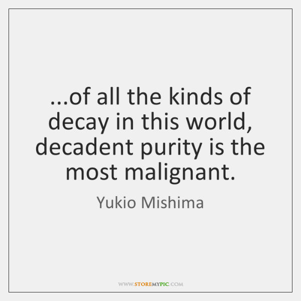 ...of all the kinds of decay in this world, decadent purity is ...