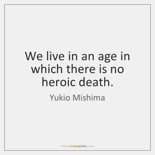 We live in an age in which there is no heroic death.