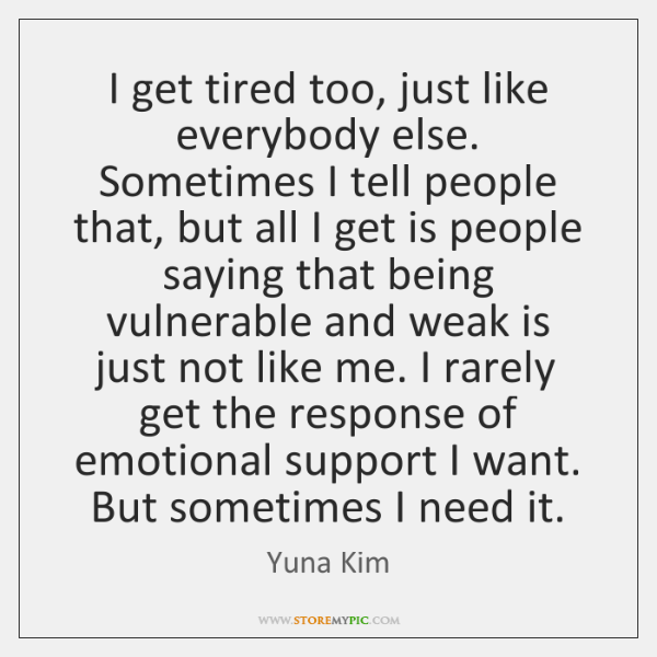 I get tired too, just like everybody else. Sometimes I tell people ...