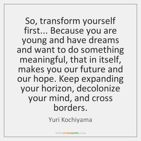 So, transform yourself first... Because you are young and have dreams and ...