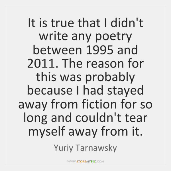 It is true that I didn't write any poetry between 1995 and 2011. The ...