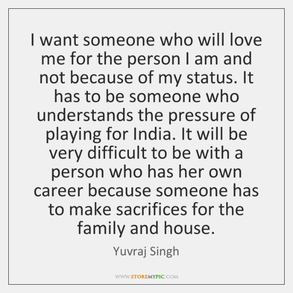 I want someone who will love me for the person I am ...