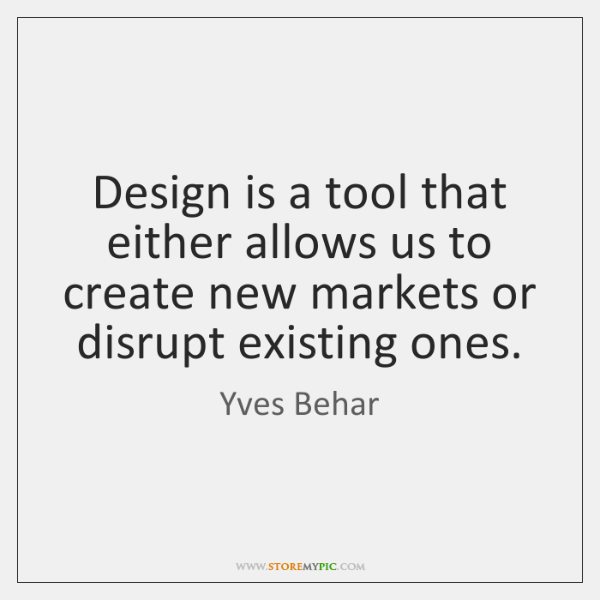 Design is a tool that either allows us to create new markets ...
