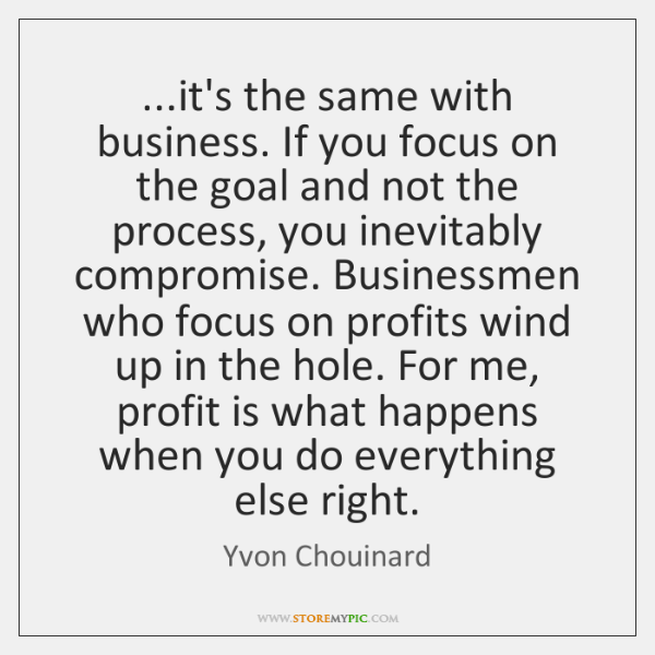 ...it's the same with business. If you focus on the goal and ...