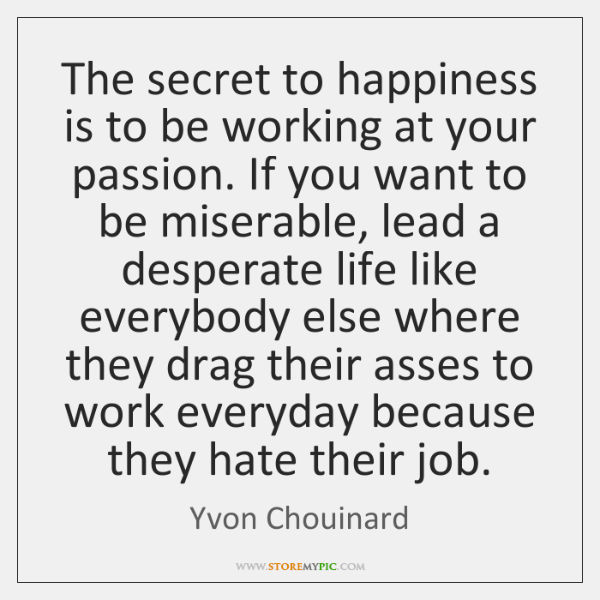 The secret to happiness is to be working at your passion. If ...
