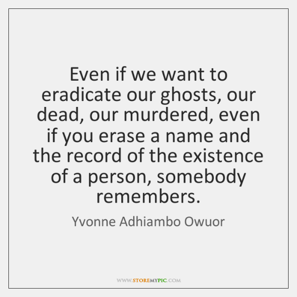 Even if we want to eradicate our ghosts, our dead, our murdered, ...