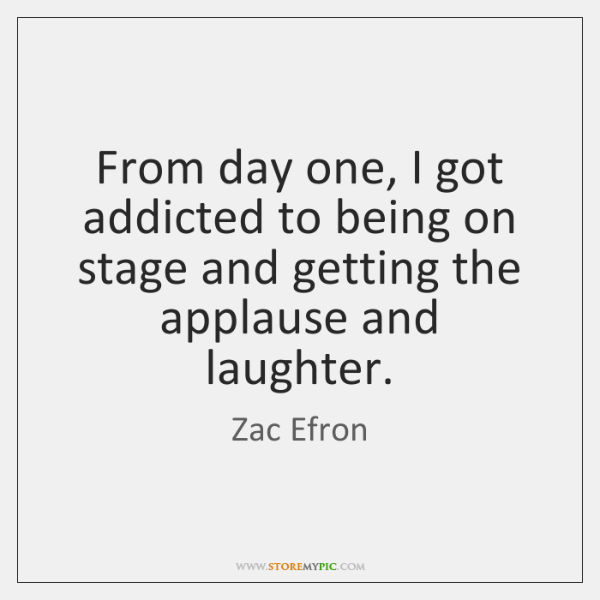 From day one, I got addicted to being on stage and getting ...