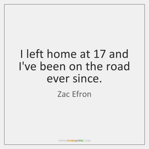 I left home at 17 and I've been on the road ever since.