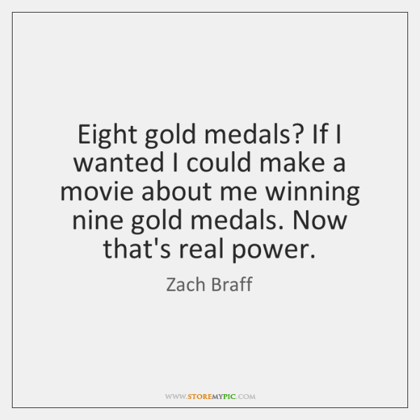 Eight gold medals? If I wanted I could make a movie about ...