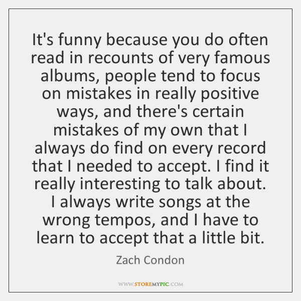 It's funny because you do often read in recounts of very famous ...