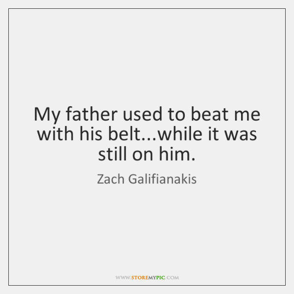 My father used to beat me with his belt...while it was ...