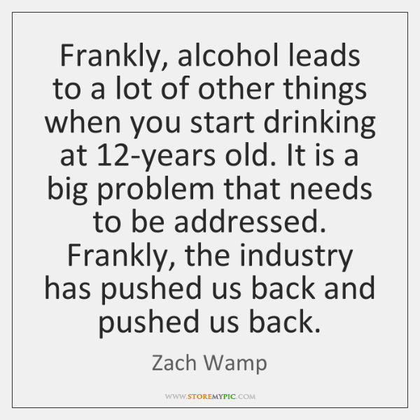 Frankly, alcohol leads to a lot of other things when you start ...