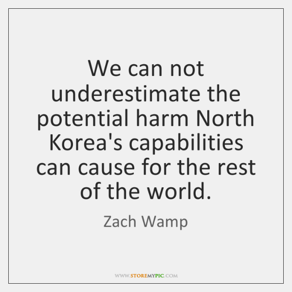 We can not underestimate the potential harm North Korea's capabilities can cause ...