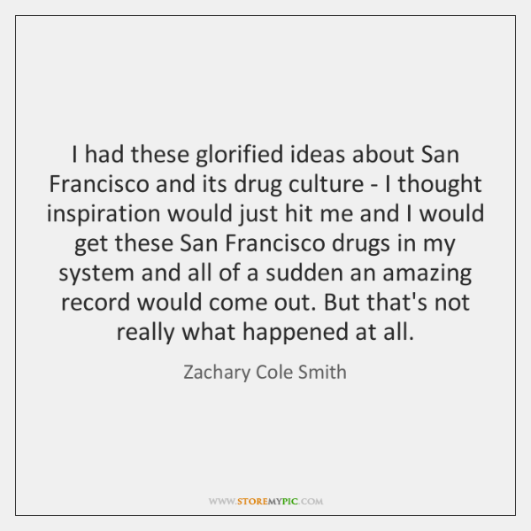 I had these glorified ideas about San Francisco and its drug culture ...