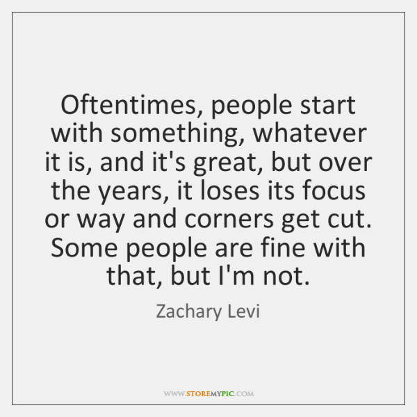 Oftentimes, people start with something, whatever it is, and it's great, but ...