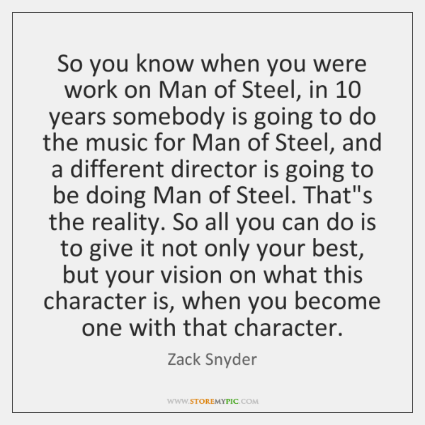So you know when you were work on Man of Steel, in 10 ...