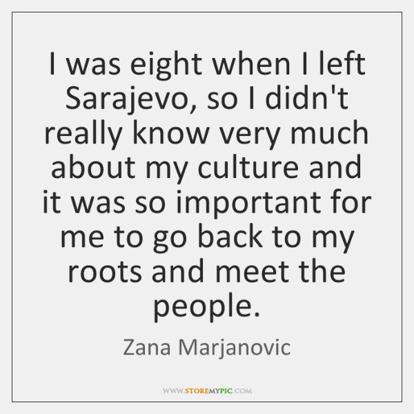 I was eight when I left Sarajevo, so I didn't really know ...