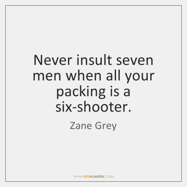 Never insult seven men when all your packing is a six-shooter.