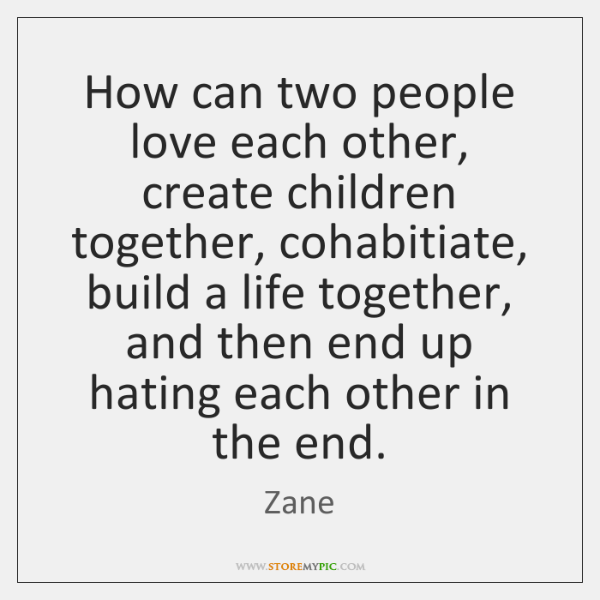How can two people love each other, create children together, cohabitiate, build ...