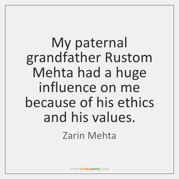My paternal grandfather Rustom Mehta had a huge influence on me because ...