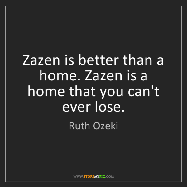 Ruth Ozeki: Zazen is better than a home. Zazen is a home that you...