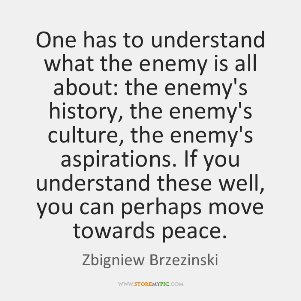 One has to understand what the enemy is all about: the enemy's ...