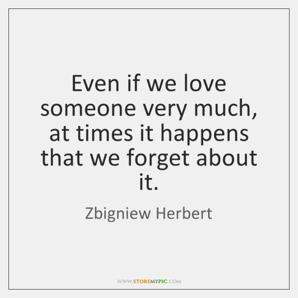 Even if we love someone very much, at times it happens that ...