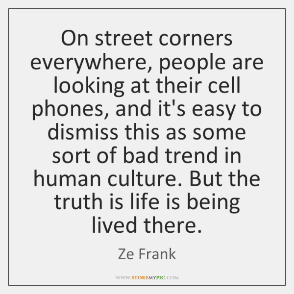 On street corners everywhere, people are looking at their cell phones, and ...