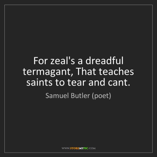 Samuel Butler (poet): For zeal's a dreadful termagant, That teaches saints...