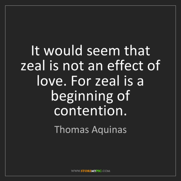 Thomas Aquinas: It would seem that zeal is not an effect of love. For...