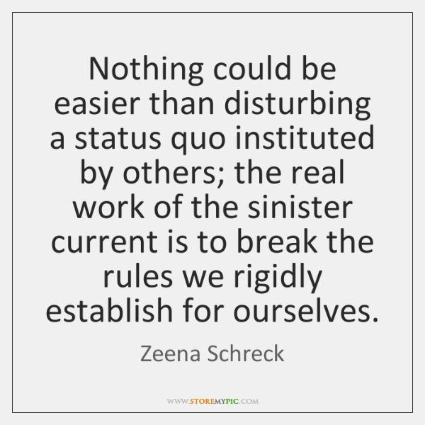 Nothing could be easier than disturbing a status quo instituted by others; ...