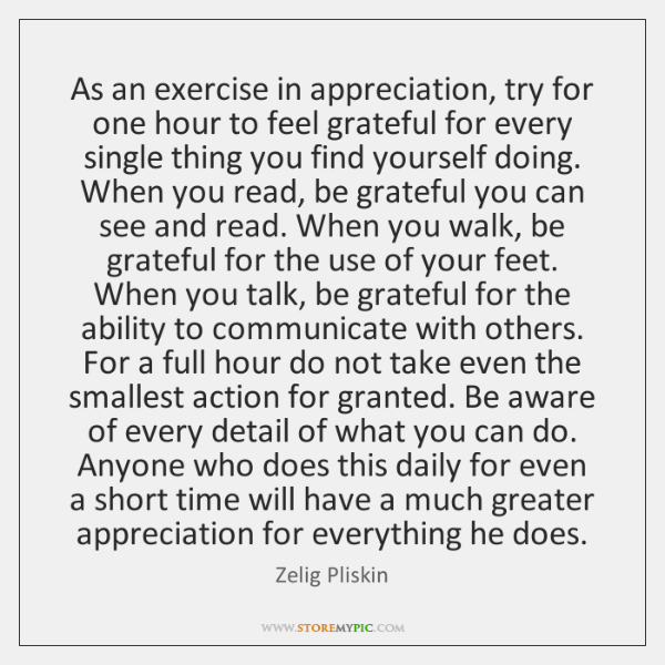 As an exercise in appreciation, try for one hour to feel grateful ...