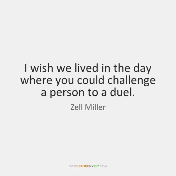 I wish we lived in the day where you could challenge a ...