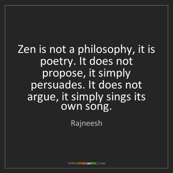 Rajneesh: Zen is not a philosophy, it is poetry. It does not propose,...