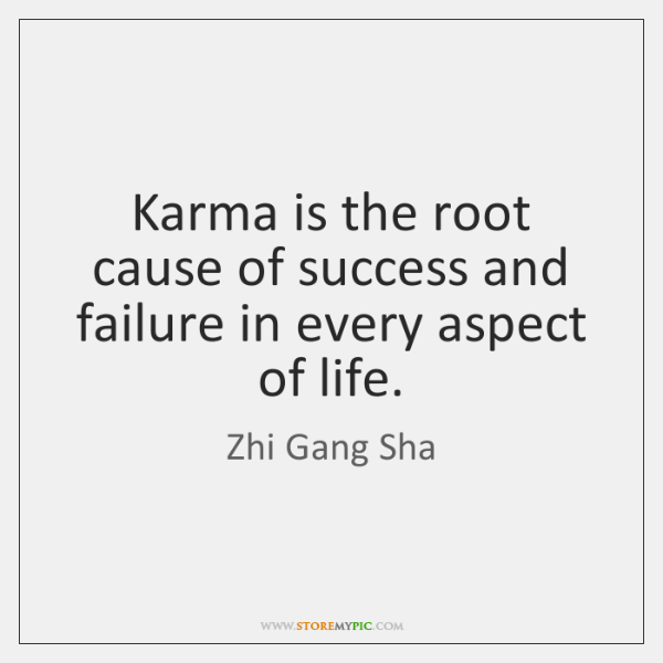 Karma is the root cause of success and failure in every aspect ...