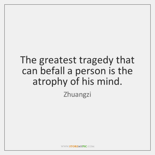 The greatest tragedy that can befall a person is the atrophy of ...