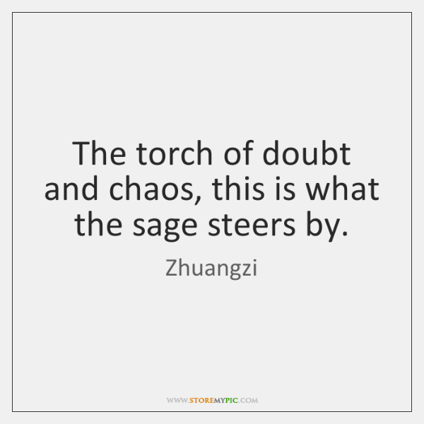 The torch of doubt and chaos, this is what the sage steers ...