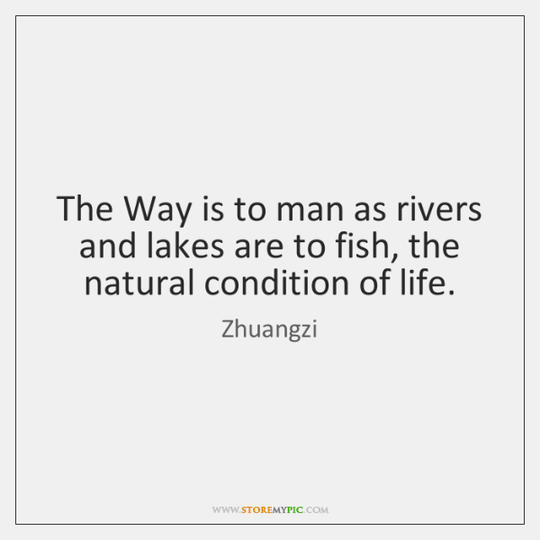 The Way is to man as rivers and lakes are to fish, ...